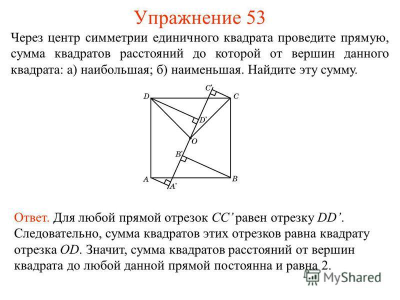 Упражнение 53 Через центр симметрии единичного квадрата проведите прямую, сумма квадратов расстояний до которой от вершин данного квадрата: а) наибольшая; б) наименьшая. Найдите эту сумму. Ответ. Для любой прямой отрезок CC равен отрезку DD. Следоват