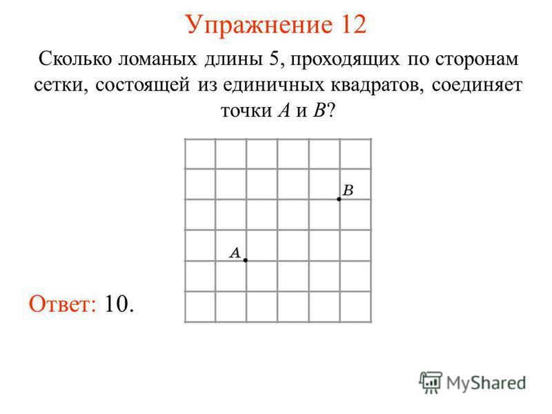 Упражнение 12 Сколько ломаных длины 5, проходящих по сторонам сетки, состоящей из единичных квадратов, соединяет точки A и B? Ответ: 10.