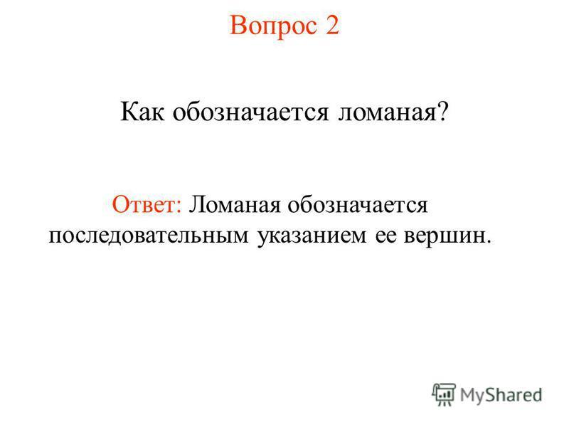 Вопрос 2 Как обозначается ломаная? Ответ: Ломаная обозначается последовательным указанием ее вершин.