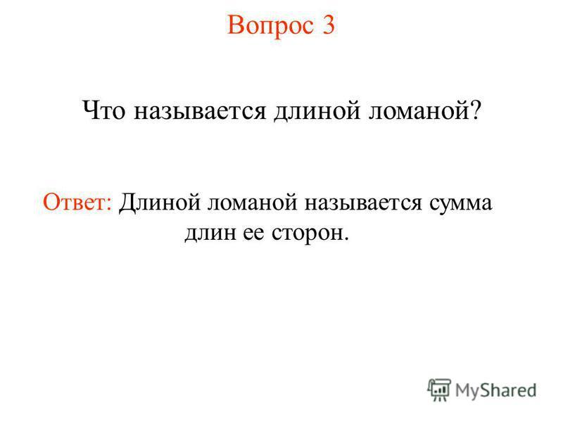 Вопрос 3 Что называется длиной ломаной? Ответ: Длиной ломаной называется сумма длин ее сторон.