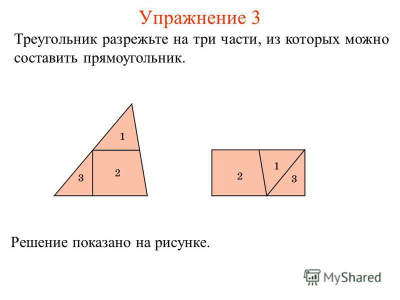 Упражнение 3 Треугольник разрежьте на три части, из которых можно составить прямоугольник. Решение показано на рисунке.