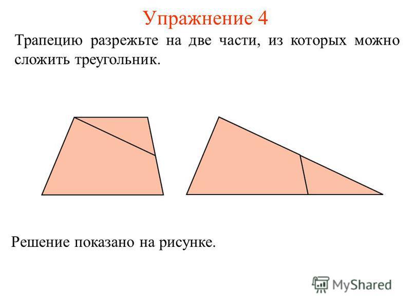 Упражнение 4 Трапецию разрежьте на две части, из которых можно сложить треугольник. Решение показано на рисунке.