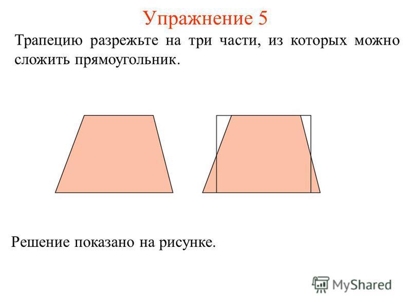 Упражнение 5 Трапецию разрежьте на три части, из которых можно сложить прямоугольник. Решение показано на рисунке.