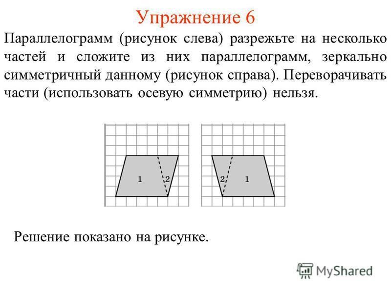 Упражнение 6 Параллелограмм (рисунок слева) разрежьте на несколько частей и сложите из них параллелограмм, зеркально симметричный данному (рисунок справа). Переворачивать части (использовать осевую симметрию) нельзя. Решение показано на рисунке.