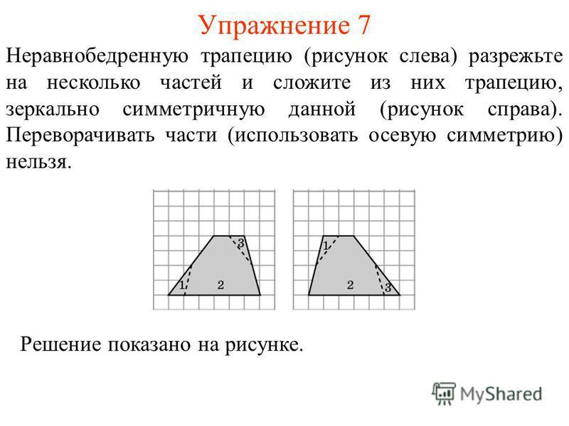 Упражнение 7 Неравнобедренную трапецию (рисунок слева) разрежьте на несколько частей и сложите из них трапецию, зеркально симметричную данной (рисунок справа). Переворачивать части (использовать осевую симметрию) нельзя. Решение показано на рисунке.