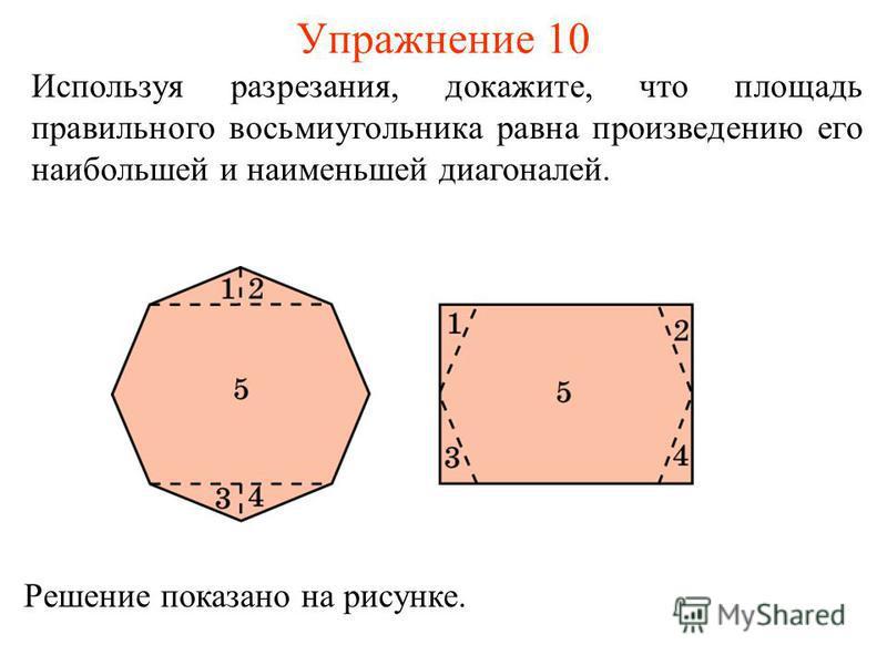 Упражнение 10 Используя разрезания, докажите, что площадь правильного восьмиугольника равна произведению его наибольшей и наименьшей диагоналей. Решение показано на рисунке.
