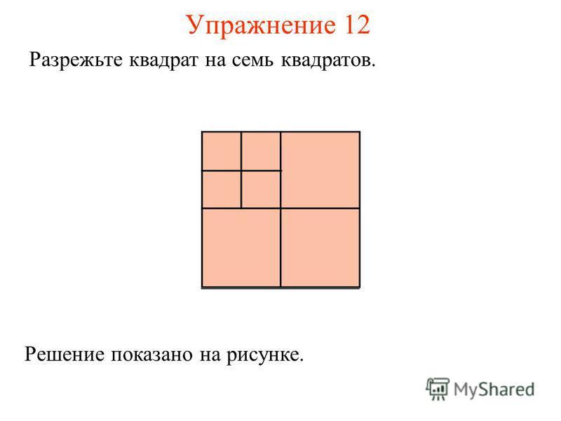 Упражнение 12 Разрежьте квадрат на семь квадратов. Решение показано на рисунке.