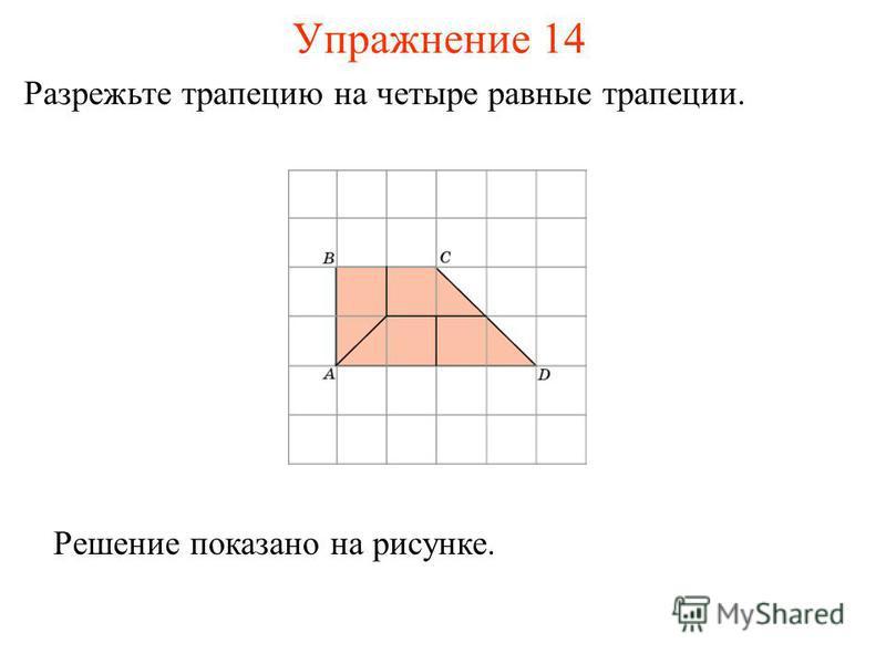 Упражнение 14 Разрежьте трапецию на четыре равные трапеции. Решение показано на рисунке.