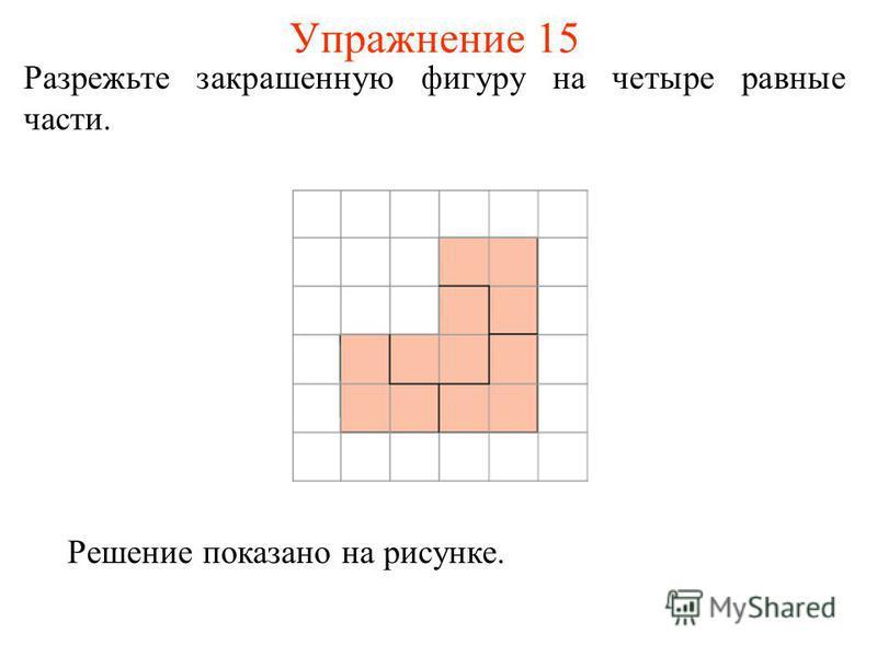 Упражнение 15 Разрежьте закрашенную фигуру на четыре равные части. Решение показано на рисунке.