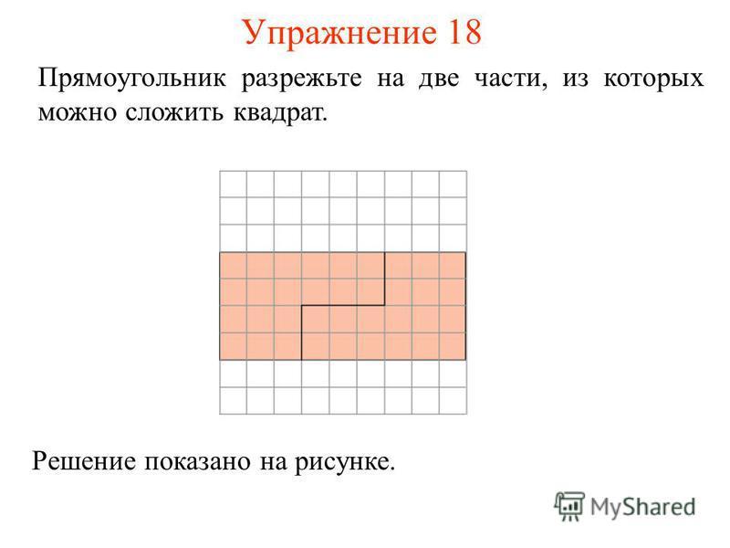 Упражнение 18 Прямоугольник разрежьте на две части, из которых можно сложить квадрат. Решение показано на рисунке.