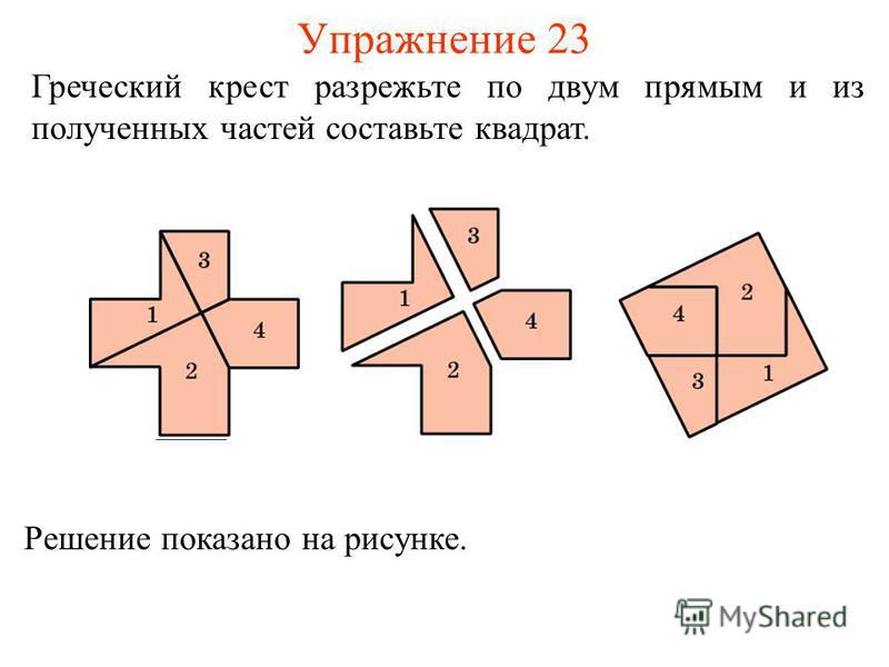 Упражнение 23 Греческий крест разрежьте по двум прямым и из полученных частей составьте квадрат. Решение показано на рисунке.