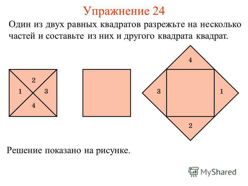 Упражнение 24 Решение показано на рисунке. Один из двух равных квадратов разрежьте на несколько частей и составьте из них и другого квадрата квадрат.