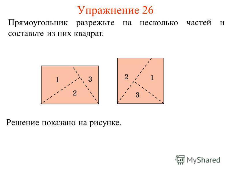 Упражнение 26 Прямоугольник разрежьте на несколько частей и составьте из них квадрат. Решение показано на рисунке.