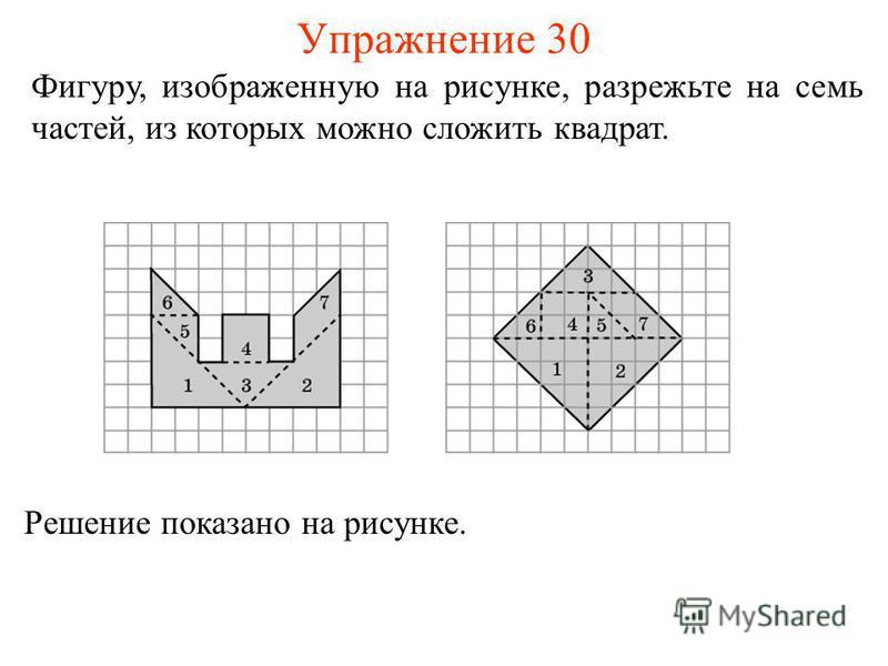 Упражнение 30 Фигуру, изображенную на рисунке, разрежьте на семь частей, из которых можно сложить квадрат. Решение показано на рисунке.