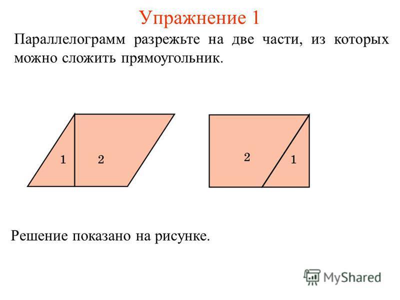 Упражнение 1 Параллелограмм разрежьте на две части, из которых можно сложить прямоугольник. Решение показано на рисунке.