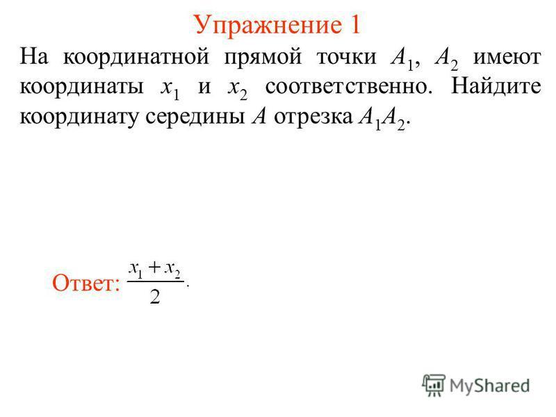 Упражнение 1 На координатной прямой точки A 1, A 2 имеют координаты x 1 и x 2 соответственно. Найдите координату середины A отрезка A 1 A 2. Ответ: