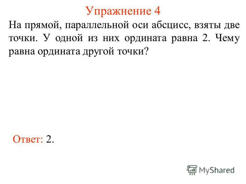 Упражнение 4 На прямой, параллельной оси абсцисс, взяты две точки. У одной из них ордината равна 2. Чему равна ордината другой точки? Ответ: 2.