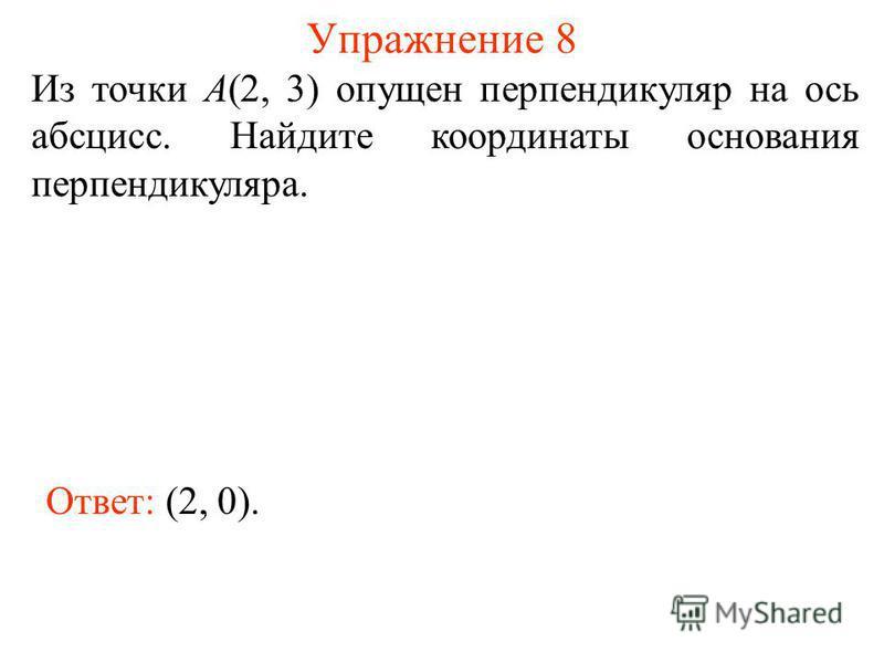 Упражнение 8 Из точки А(2, 3) опущен перпендикуляр на ось абсцисс. Найдите координаты основания перпендикуляра. Ответ: (2, 0).