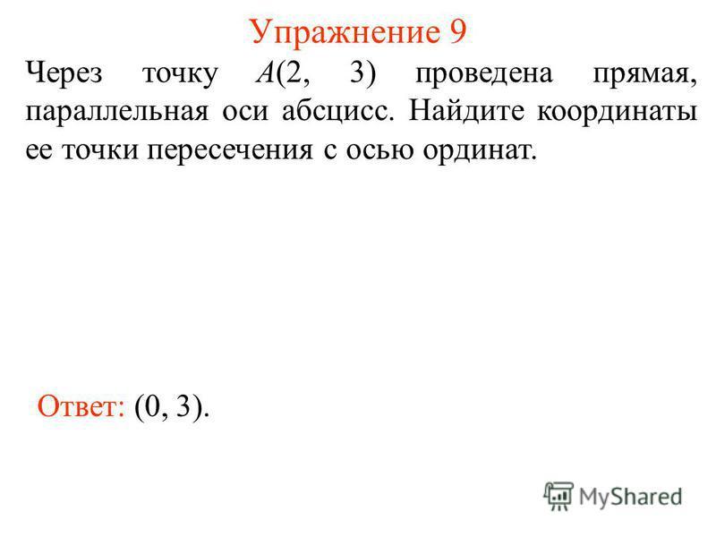 Упражнение 9 Через точку А(2, 3) проведена прямая, параллельная оси абсцисс. Найдите координаты ее точки пересечения с осью ординат. Ответ: (0, 3).