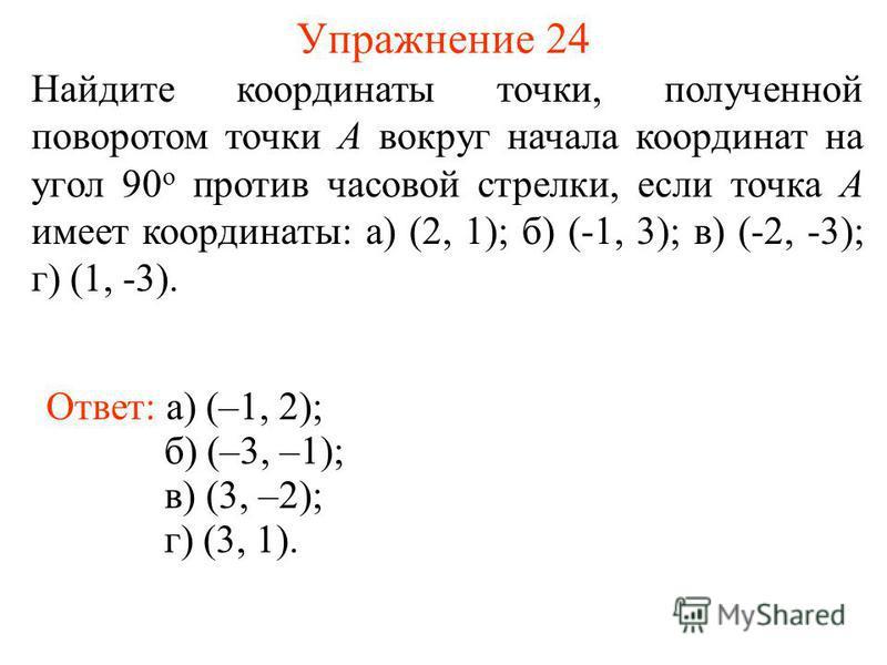 Упражнение 24 Найдите координаты точки, полученной поворотом точки A вокруг начала координат на угол 90 о против часовой стрелки, если точка A имеет координаты: а) (2, 1); б) (-1, 3); в) (-2, -3); г) (1, -3). Ответ: а) (–1, 2); б) (–3, –1); в) (3, –2