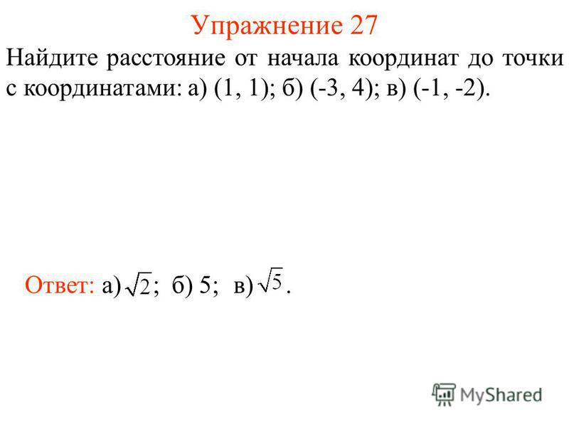 Упражнение 27 Найдите расстояние от начала координат до точки с координатами: а) (1, 1); б) (-3, 4); в) (-1, -2). Ответ: а) ;б) 5;в).
