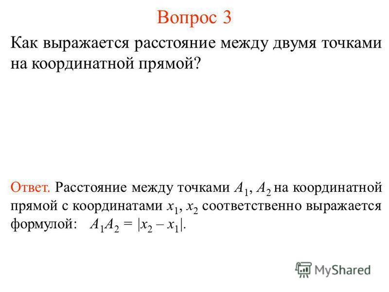 Вопрос 3 Как выражается расстояние между двумя точками на координатной прямой? Ответ. Расстояние между точками А 1, А 2 на координатной прямой с координатами x 1, x 2 соответственно выражается формулой: А 1 А 2 = |x 2 – x 1 |.