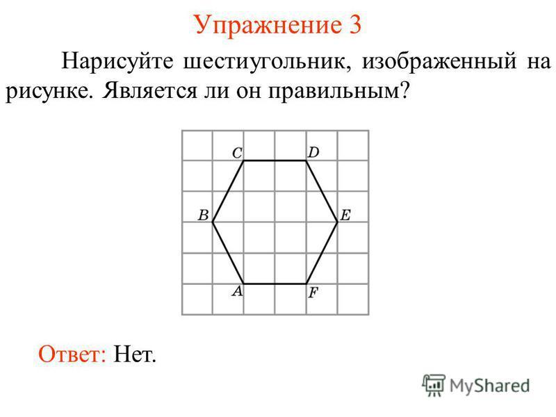 Упражнение 3 Нарисуйте шестиугольник, изображенный на рисунке. Является ли он правильным? Ответ: Нет.