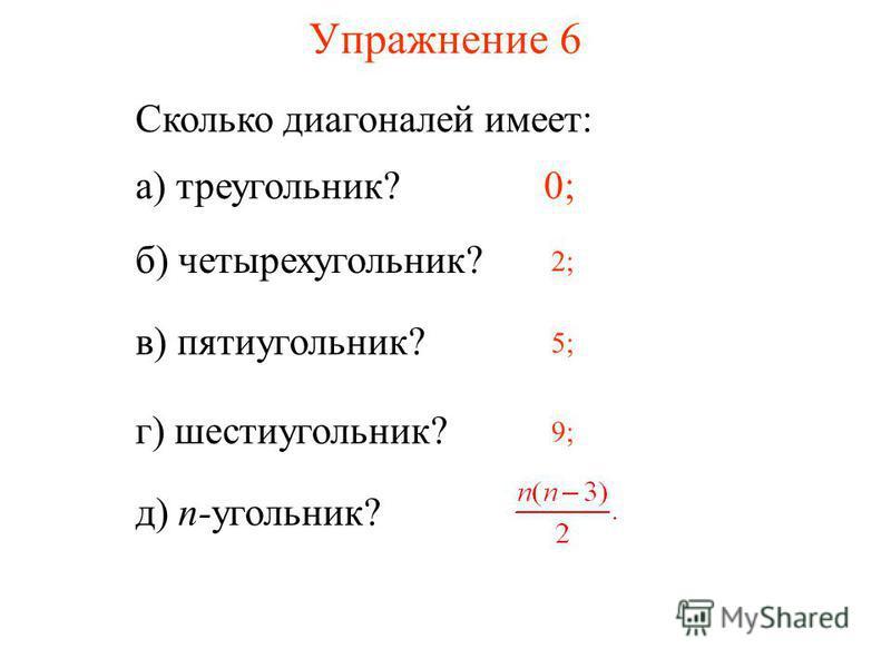 Упражнение 6 Сколько диагоналей имеет: а) треугольник?0; б) четырехугольник? 2; в) пятиугольник? 5; г) шестиугольник? 9; д) n-угольник?