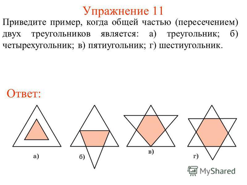 Упражнение 11 Приведите пример, когда общей частью (пересечением) двух треугольников является: а) треугольник; б) четырехугольник; в) пятиугольник; г) шестиугольник. Ответ: