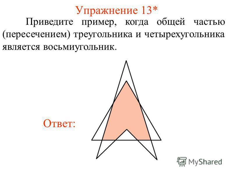 Упражнение 13* Приведите пример, когда общей частью (пересечением) треугольника и четырехугольника является восьмиугольник. Ответ: