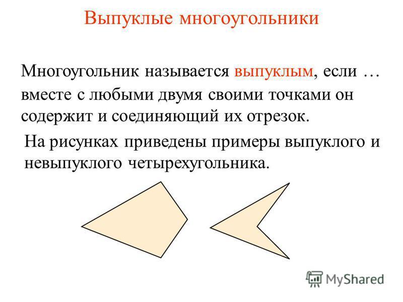 Выпуклые многоугольники вместе с любыми двумя своими точками он содержит и соединяющий их отрезок. Многоугольник называется выпуклым, если … На рисунках приведены примеры выпуклого и невыпуклого четырехугольника.