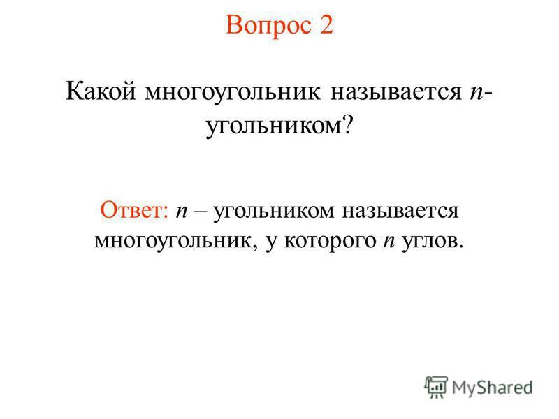 Вопрос 2 Какой многоугольник называется n- угольником? Ответ: n – угольником называется многоугольник, у которого n углов.