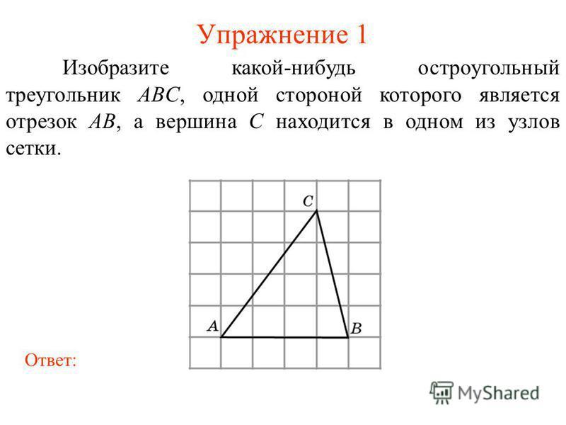 Упражнение 1 Изобразите какой-нибудь остроугольный треугольник ABC, одной стороной которого является отрезок AB, а вершина C находится в одном из узлов сетки. Ответ: