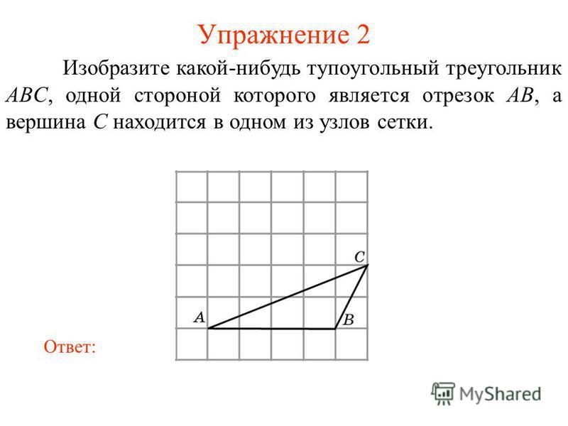Упражнение 2 Изобразите какой-нибудь тупоугольный треугольник ABC, одной стороной которого является отрезок AB, а вершина C находится в одном из узлов сетки. Ответ: