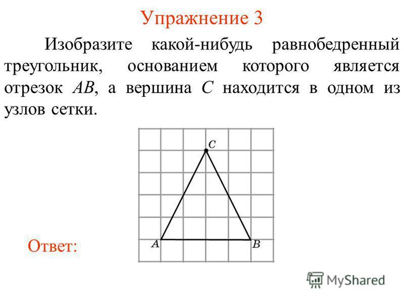 Упражнение 3 Изобразите какой-нибудь равнобедренный треугольник, основанием которого является отрезок AB, а вершина C находится в одном из узлов сетки. Ответ:
