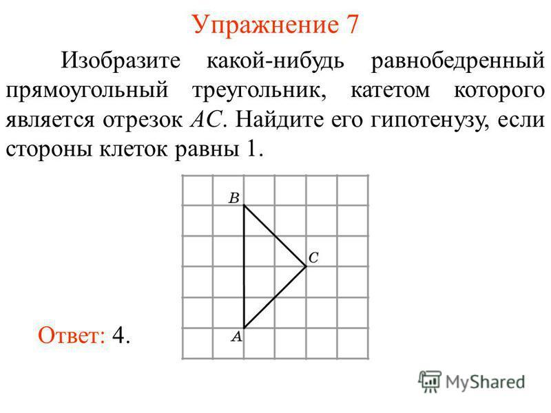 Упражнение 7 Изобразите какой-нибудь равнобедренный прямоугольный треугольник, катетом которого является отрезок AC. Найдите его гипотенузу, если стороны клеток равны 1. Ответ: 4.