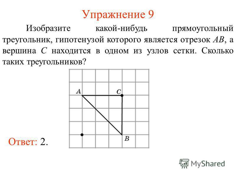 Упражнение 9 Изобразите какой-нибудь прямоугольный треугольник, гипотенузой которого является отрезок AB, а вершина C находится в одном из узлов сетки. Сколько таких треугольников? Ответ: 2.