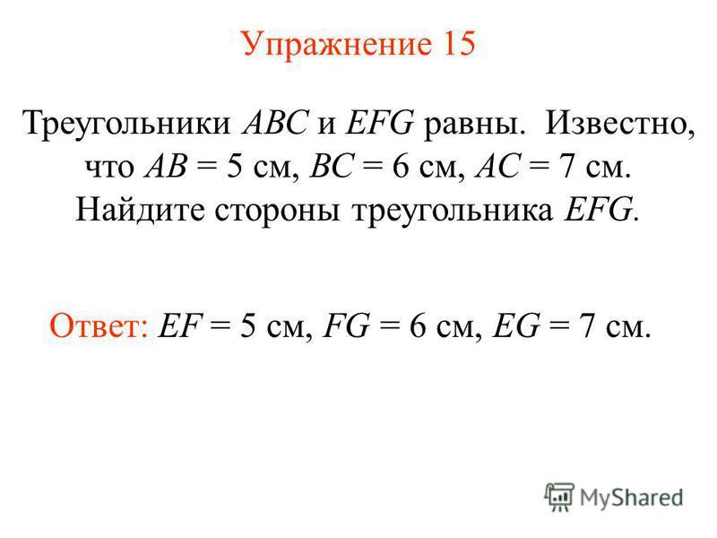 Упражнение 15 Треугольники АВС и EFG равны. Известно, что АВ = 5 см, ВС = 6 см, АС = 7 см. Найдите стороны треугольника EFG. Ответ: EF = 5 см, FG = 6 см, EG = 7 см.