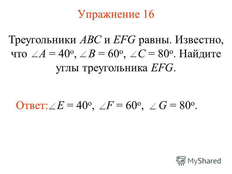 Упражнение 16 Треугольники АВС и EFG равны. Известно, что А = 40 o, В = 60 o, С = 80 o. Найдите углы треугольника EFG. Ответ: E = 40 o, F = 60 o, G = 80 o.