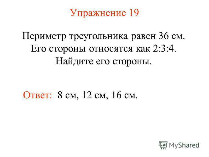 Упражнение 19 Периметр треугольника равен 36 см. Его стороны относятся как 2:3:4. Найдите его стороны. Ответ: 8 см, 12 см, 16 см.