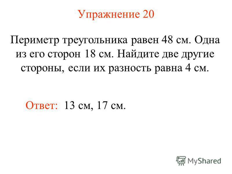 Упражнение 20 Периметр треугольника равен 48 см. Одна из его сторон 18 см. Найдите две другие стороны, если их разность равна 4 см. Ответ: 13 см, 17 см.