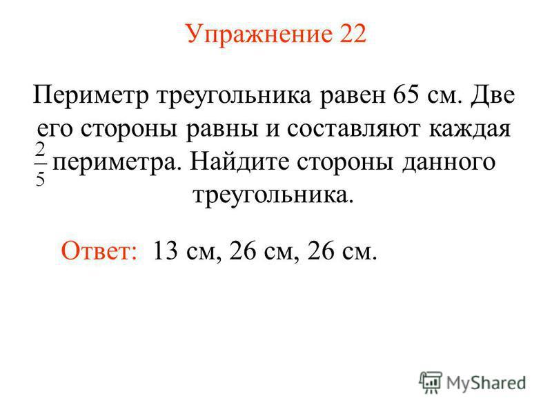 Упражнение 22 Ответ: 13 см, 26 см, 26 см. Периметр треугольника равен 65 см. Две его стороны равны и составляют каждая периметра. Найдите стороны данного треугольника.