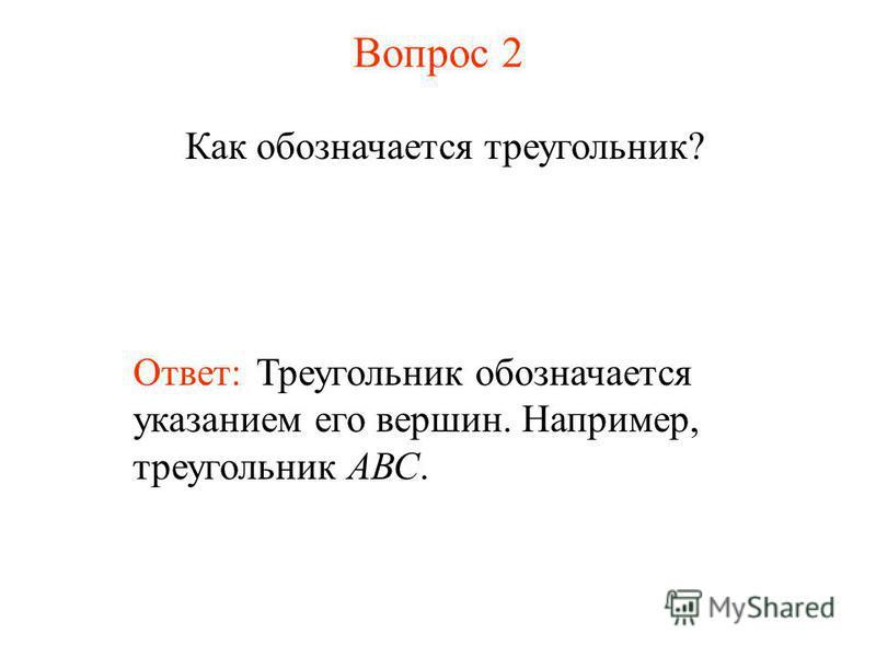 Вопрос 2 Как обозначается треугольник? Ответ: Треугольник обозначается указанием его вершин. Например, треугольник АВС.