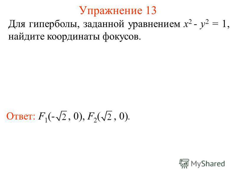 Упражнение 13 Для гиперболы, заданной уравнением x 2 - y 2 = 1, найдите координаты фокусов. Ответ: F 1 (-, 0), F 2 (, 0).