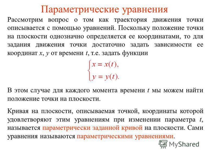 Параметрические уравнения Рассмотрим вопрос о том как траектория движения точки описывается с помощью уравнений. Поскольку положение точки на плоскости однозначно определяется ее координатами, то для задания движения точки достаточно задать зависимос