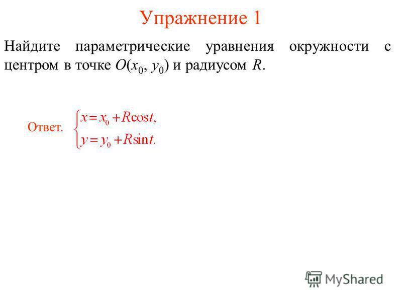 Упражнение 1 Найдите параметрическийе уравнения окружности с центром в точке O(x 0, y 0 ) и радиусом R. Ответ.