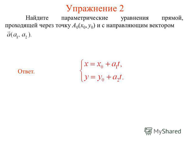 Упражнение 2 Найдите параметрическийе уравнения прямой, проходящей через точку A 0 (x 0, y 0 ) и с направляющим вектором Ответ.