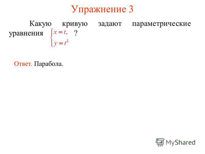 Упражнение 3 Какую кривую задают параметрическийе уравнения ? Ответ. Парабола.