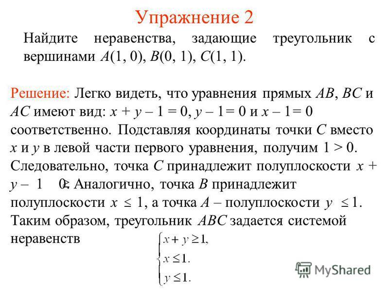 Упражнение 2 Найдите неравенства, задающие треугольник с вершинами A(1, 0), B(0, 1), C(1, 1). Решение: Легко видеть, что уравнения прямых AB, BC и AC имеют вид: x + y – 1 = 0, y – 1= 0 и x – 1= 0 соответственно. Подставляя координаты точки C вместо x