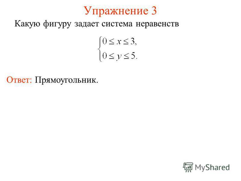 Упражнение 3 Какую фигуру задает система неравенств Ответ: Прямоугольник.